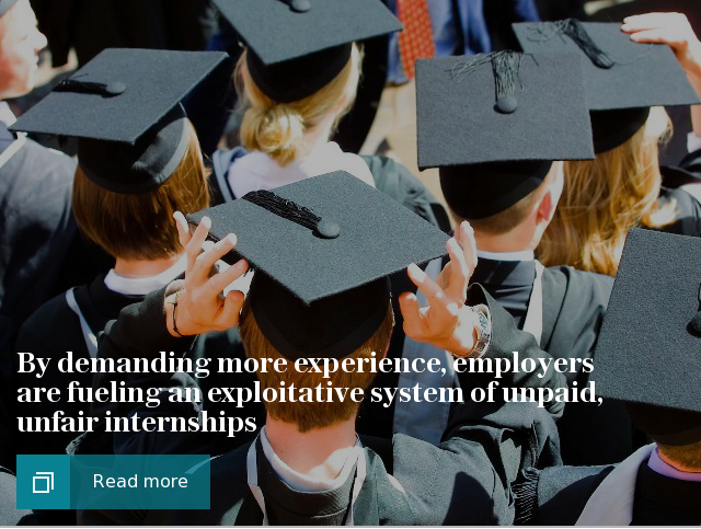 By demanding more experience, graduate employers are only fueling an exploitative system of unpaid, unfair internships