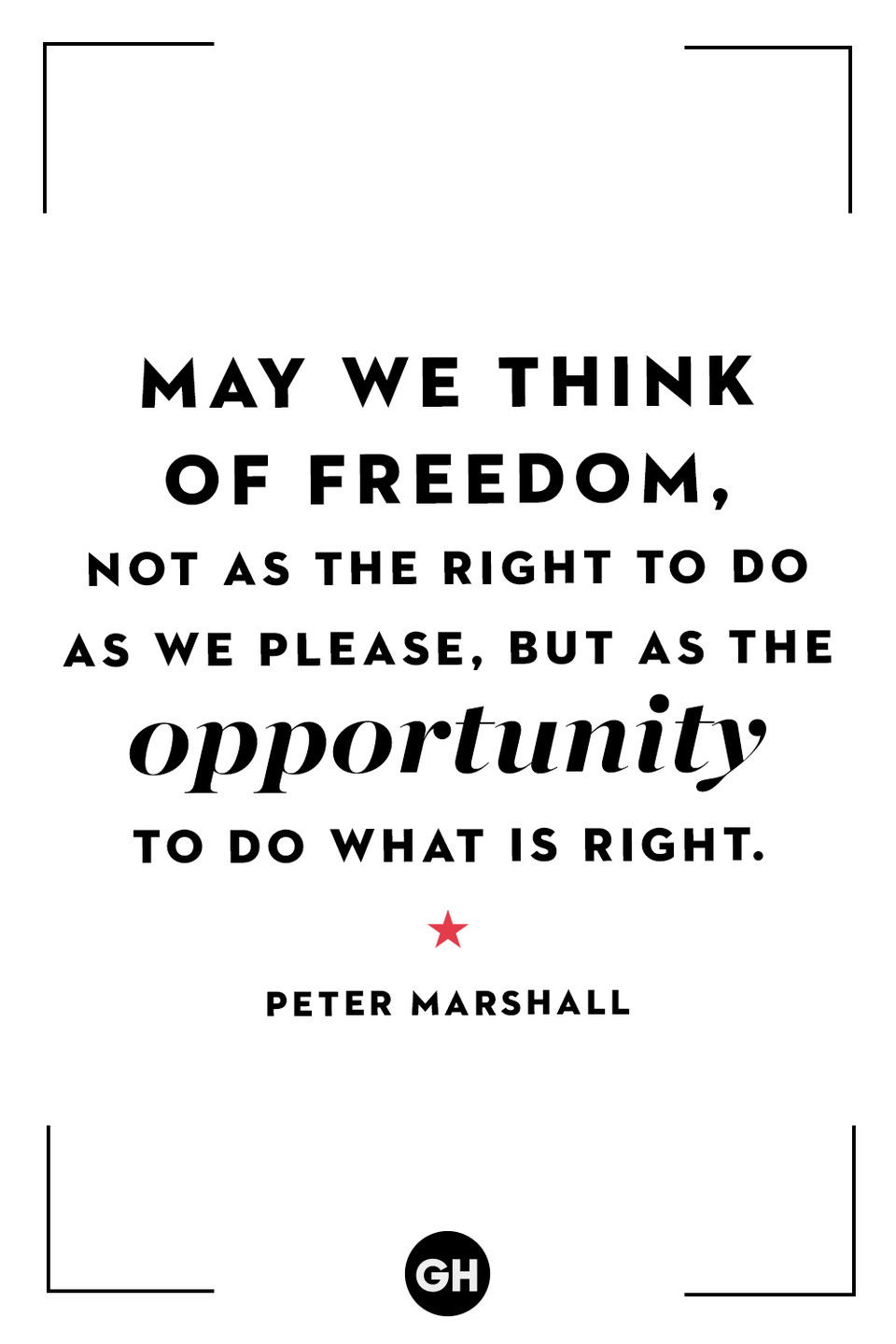 <p>May we think of freedom, not as the right to do as we please, but as the opportunity to do what is right.</p>