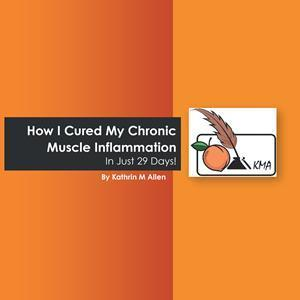 """""""How I Cured My Chronic Muscle Inflammation. In Just 29 Days!"""" By Kathrin M Allen"""