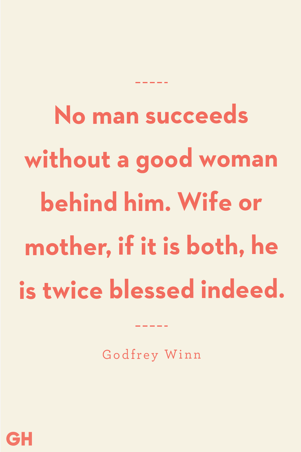 """<p>No man succeeds without a good woman behind him. Wife or mother, if it is both, he is twice blessed indeed.</p><p><strong>RELATED:</strong> <a href=""""https://www.goodhousekeeping.com/holidays/mothers-day/g20064142/funny-mom-quotes/"""" rel=""""nofollow noopener"""" target=""""_blank"""" data-ylk=""""slk:Funny Mom Quotes Courtesy of Your the Most Hilarious Celebrities"""" class=""""link rapid-noclick-resp"""">Funny Mom Quotes Courtesy of Your the Most Hilarious Celebrities</a></p>"""