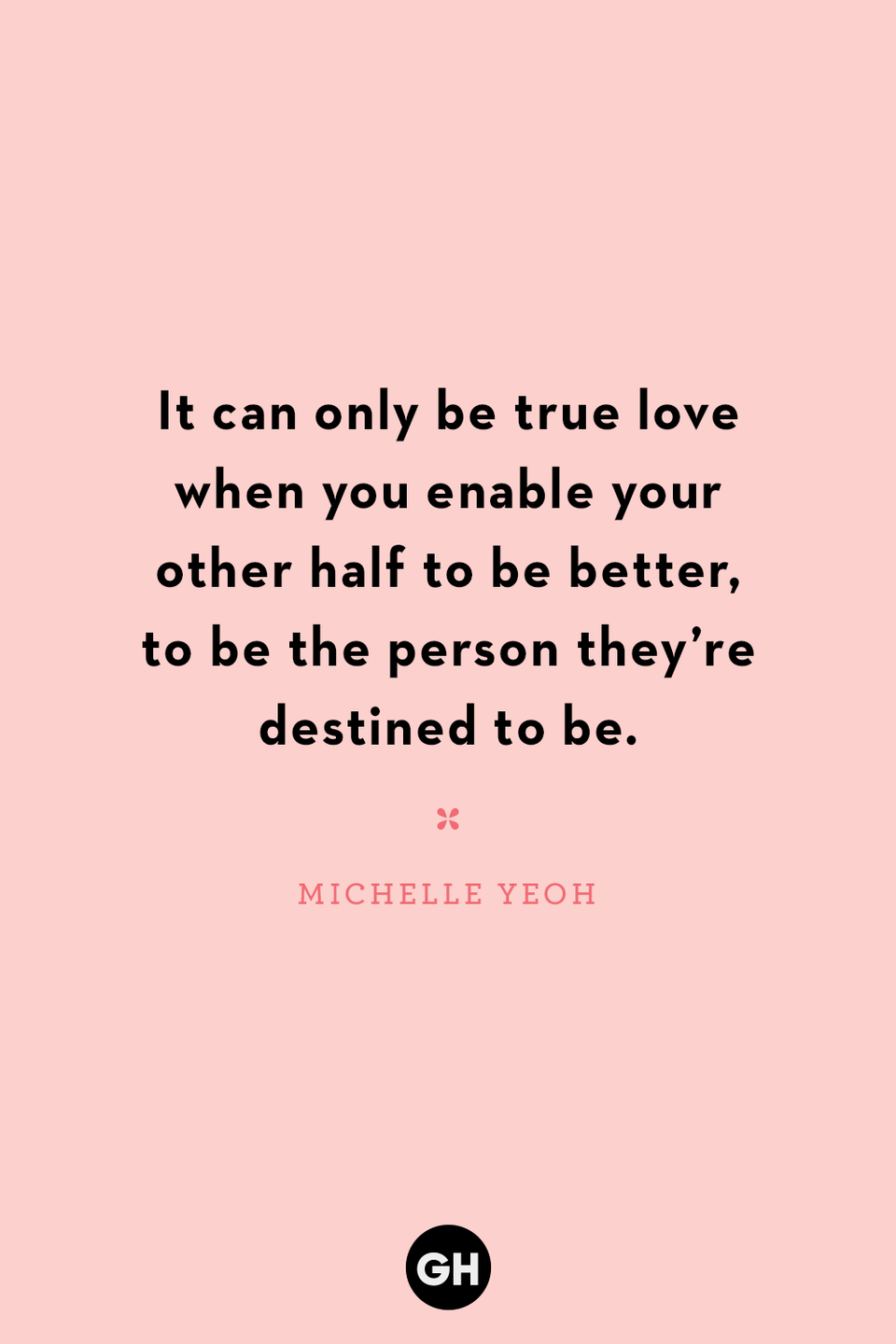 <p>It can only be true love when you enable your other half to be better, to be the person they're destined to be.</p>