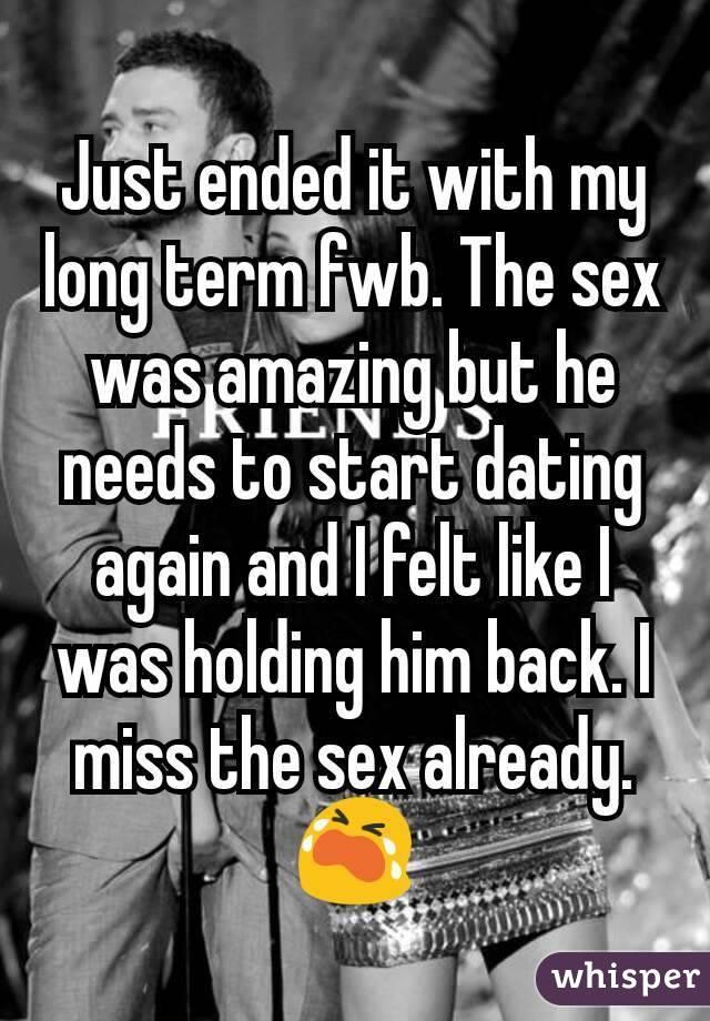 Just ended it with my long term fwb. The sex was amazing but he needs to start dating again and I felt like I was holding him back. I miss the sex already. 😭