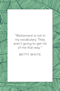 """<p>""""Retirement is not in my vocabulary. They aren't going to get rid of me that way,"""" the Emmy-winning actress said at 88 years old during a <a href=""""https://usatoday30.usatoday.com/life/movies/news/2010-01-21-bettywhite21_ST2_N.htm"""" rel=""""nofollow noopener"""" target=""""_blank"""" data-ylk=""""slk:USA Today interview"""" class=""""link rapid-noclick-resp""""><em>USA Today</em> interview</a> in 2010.</p>"""