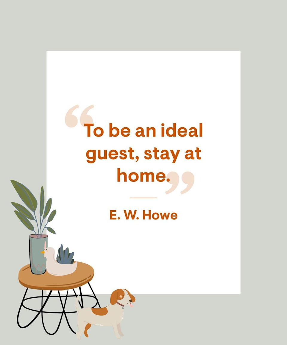 <p>To be an ideal guest, stay at home. </p>