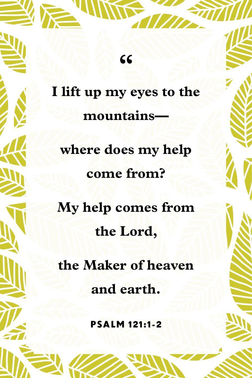 "<p>""I lift up my eyes to the mountains—<br>where does my help come from?<br>My help comes from the Lord,<br>the Maker of heaven and earth.""</p>"