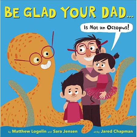 """Be Glad Your Dad...(Is Not an Octopus!)"" by Matthew Logelin, Sara Jensen, Jared Chapman (Amazon / Amazon)"