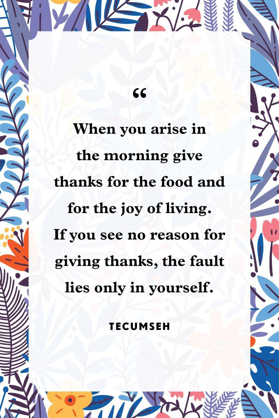 """<p>""""When you arise in the morning give thanks for the food and for the joy of living. If you see no reason for giving thanks, the fault lies only in yourself.""""</p>"""