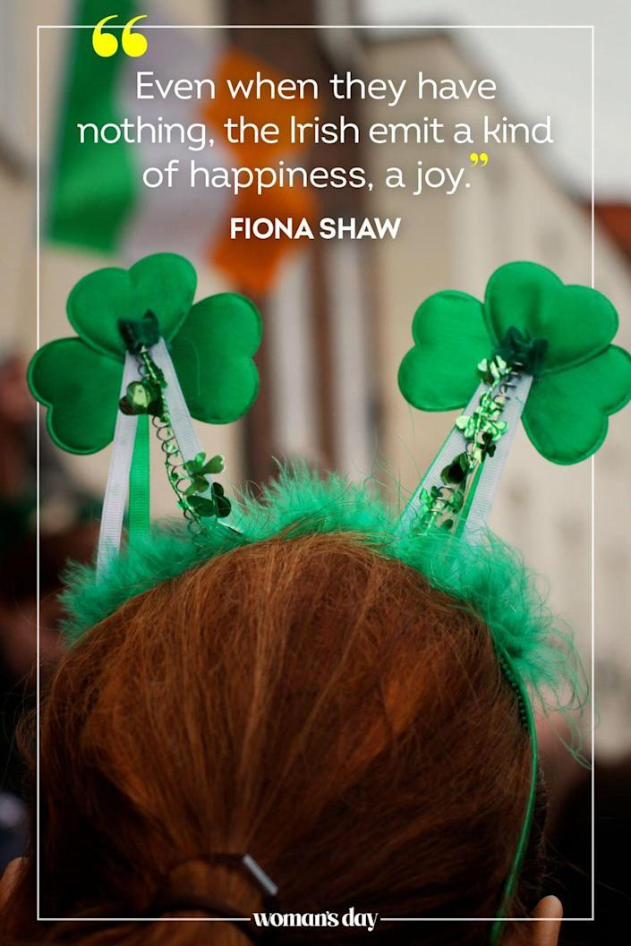 "<p>""Even when they have nothing, the Irish emit a kind of happiness, a joy."" — Fiona Shaw</p>"
