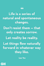 <p>Life is a series of natural and spontaneous changes. Don't resist them — that only creates sorrow. Let reality be reality. Let things flow naturally forward in whatever way they like.</p>