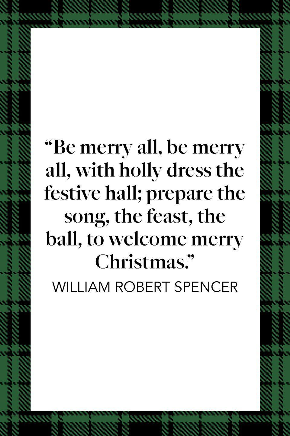 "<p>""Be merry all, be merry all, / With holly dress the festive hall; / Prepare the song, the feast, the ball, / To welcome merry Christmas,"" English poet William Robert Spencer wrote in a <a href=""https://books.google.com/books/about/Poems.html?id=TnasvgEACAAJ&source=kp_book_description"" rel=""nofollow noopener"" target=""_blank"" data-ylk=""slk:collection of his works"" class=""link rapid-noclick-resp"">collection of his works</a>.</p>"