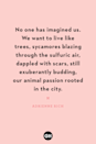 <p>No one has imagined us. We want to live like trees, sycamores blazing through the sulfuric air, dappled with scars, still exuberantly budding, our animal passion rooted in the city.</p>