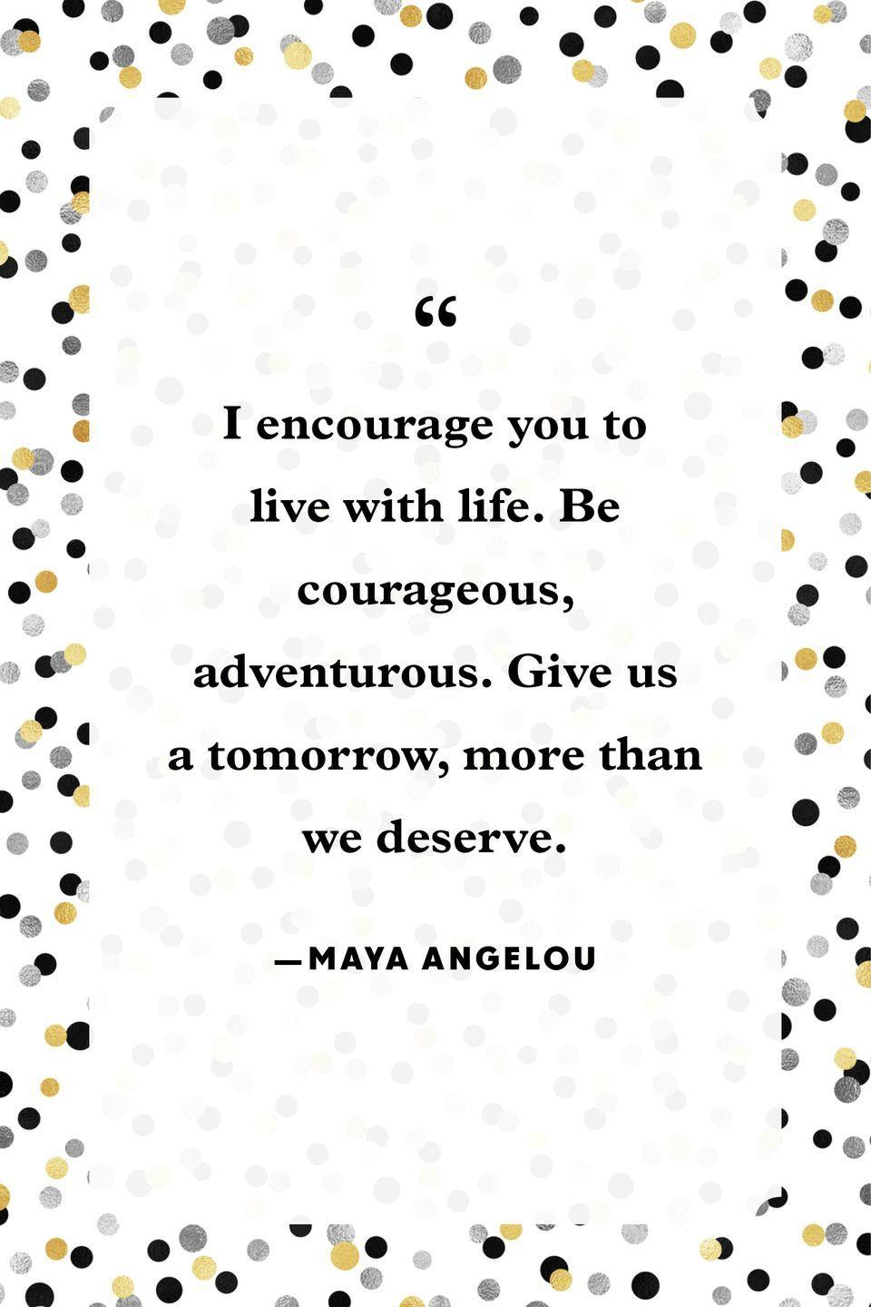 """<p>""""I encourage you to live with life. Be courageous, adventurous. Give us a tomorrow, more than we deserve.""""</p>"""