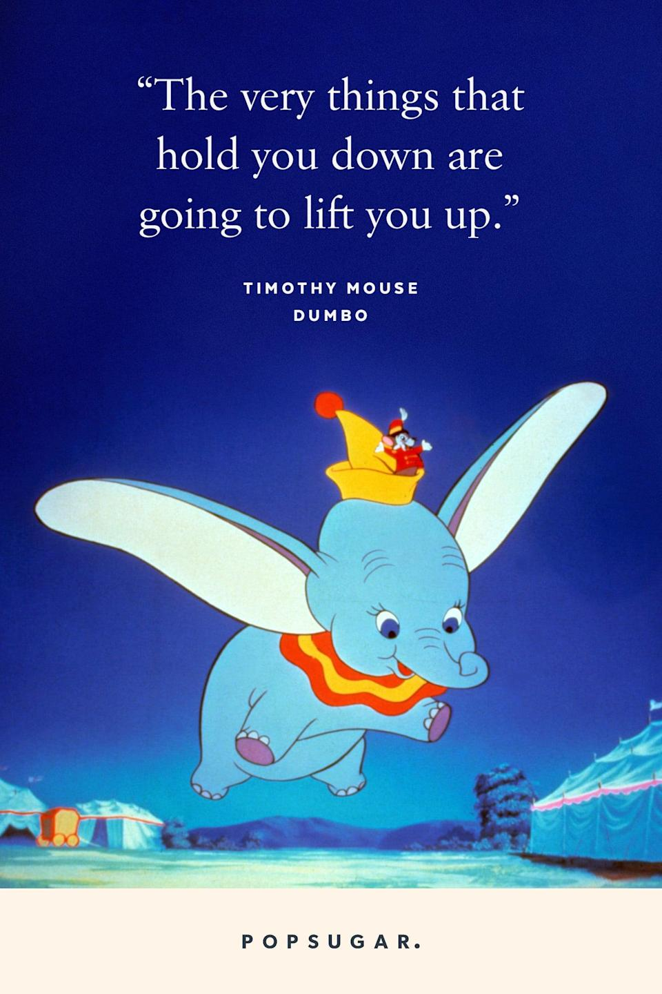"<p>""The very things that hold you down are going to lift you up."" - Timothy Mouse, <b>Dumbo</b></p>"