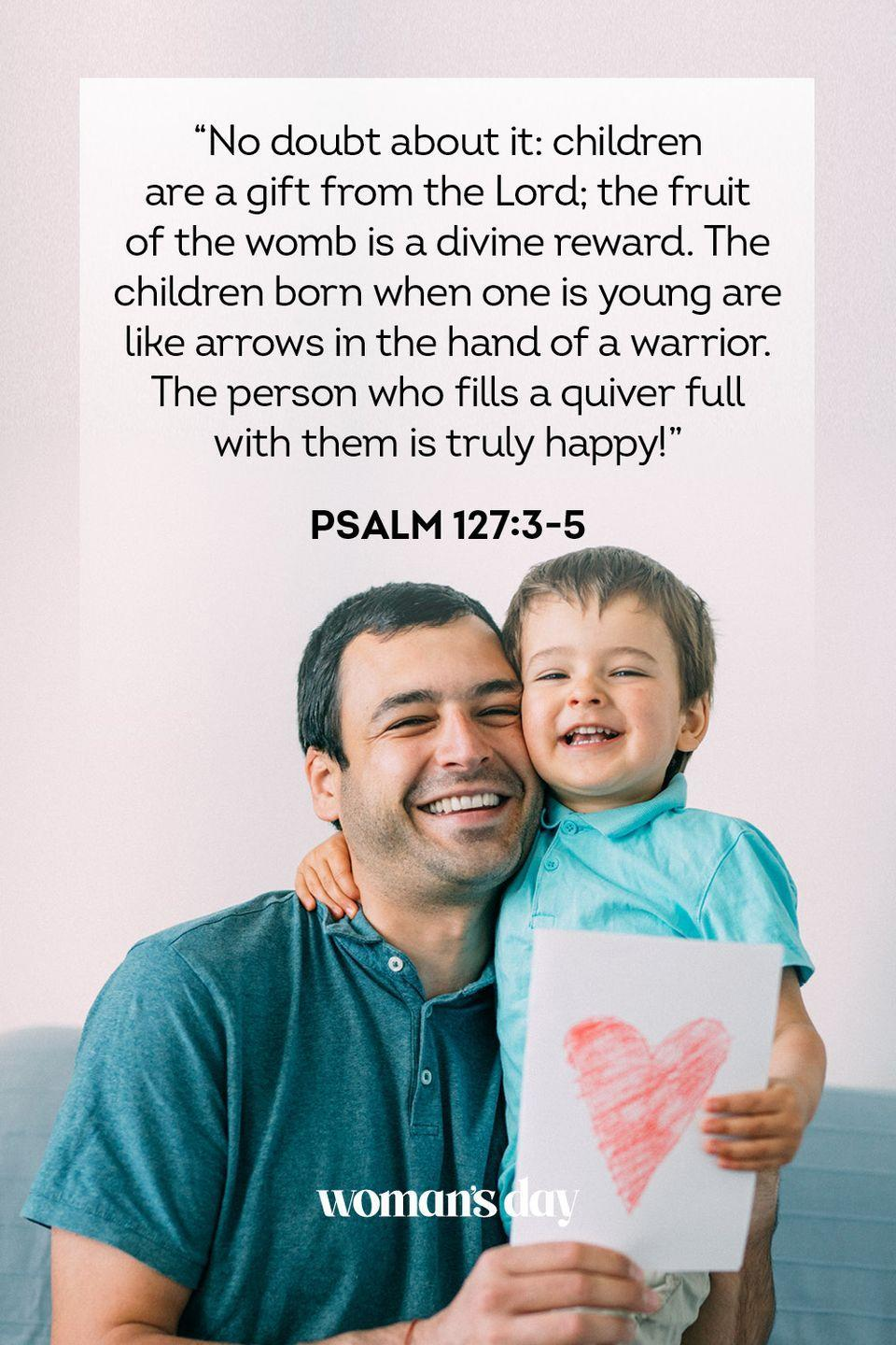 """<p>""""No doubt about it: children are a gift from the Lord; the fruit of the womb is a divine reward. The children born when one is young are like arrows in the hand of a warrior. The person who fills a quiver full with them is truly happy!""""</p><p><strong>The Good News:</strong> Don't have time to get your dad a gift for <a href=""""https://www.womansday.com/life/g32672763/funny-fathers-day-gifts/"""" rel=""""nofollow noopener"""" target=""""_blank"""" data-ylk=""""slk:Father's Day"""" class=""""link rapid-noclick-resp"""">Father's Day</a>? Send him this passage to remind him that you're his ultimate gift — or so says the Bible.</p>"""