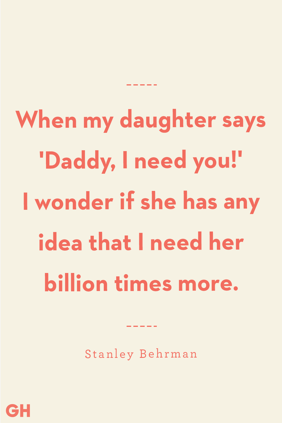 <p>When my daughter says 'Daddy, I need you!' I wonder if she has any idea that I need her billion times more.</p>