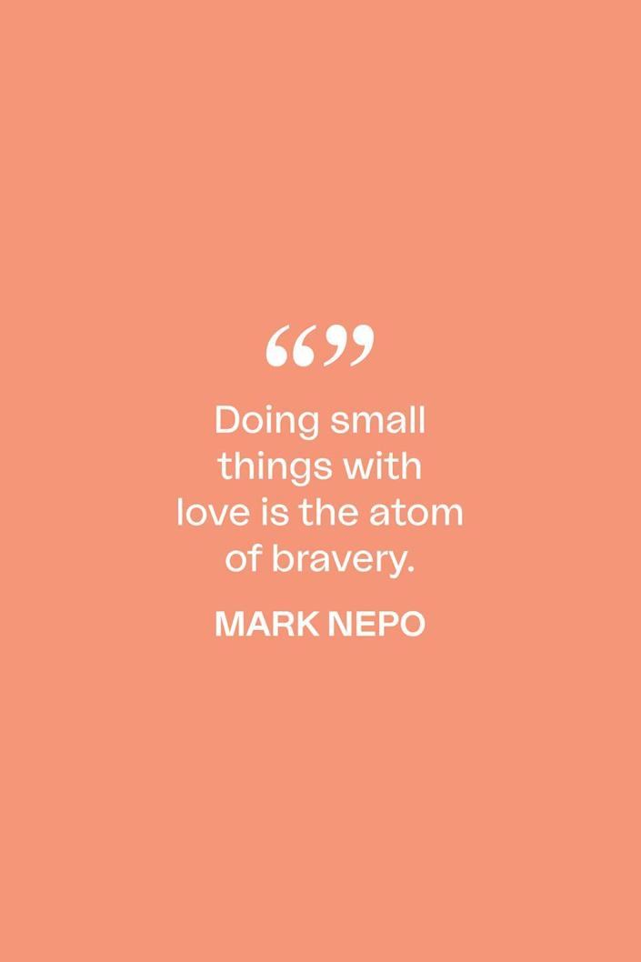 """<p>""""Doing small things with love is the atom of bravery,"""" poet Mark Nepo said in <a href=""""https://www.huffpost.com/entry/the-practice-of-courage_b_5902464"""" data-ylk=""""slk:a 2014 piece"""" class=""""link rapid-noclick-resp"""">a 2014 piece</a> for the Huffington Post.</p>"""