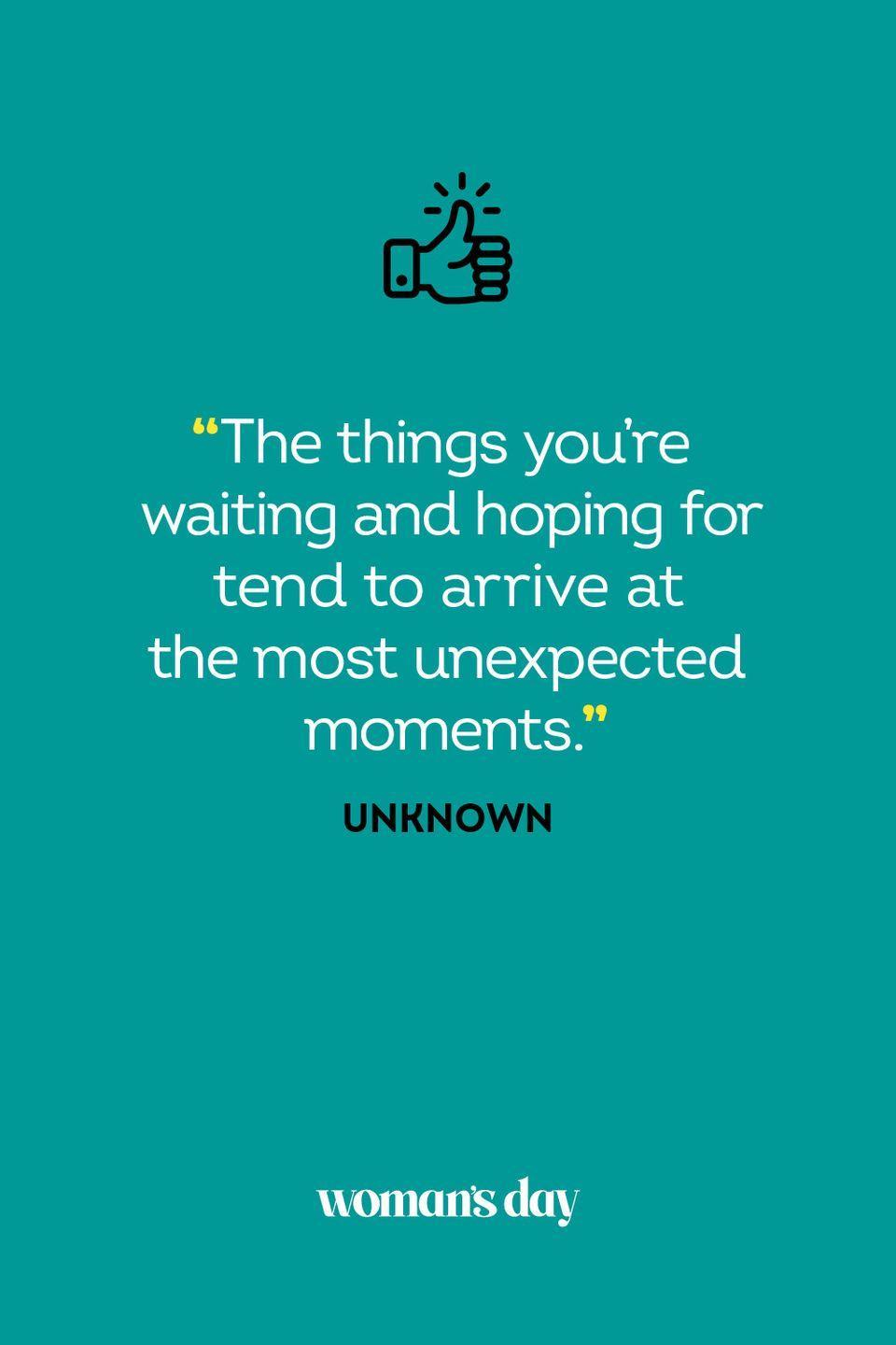 <p>The things you're waiting and hoping for tend to arrive at the most unexpected moments.</p>