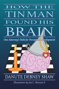"""""""How The Tin Man Found His Brain: One Attorney's Path for Perceptual Development"""" by Danute Debney Shaw"""