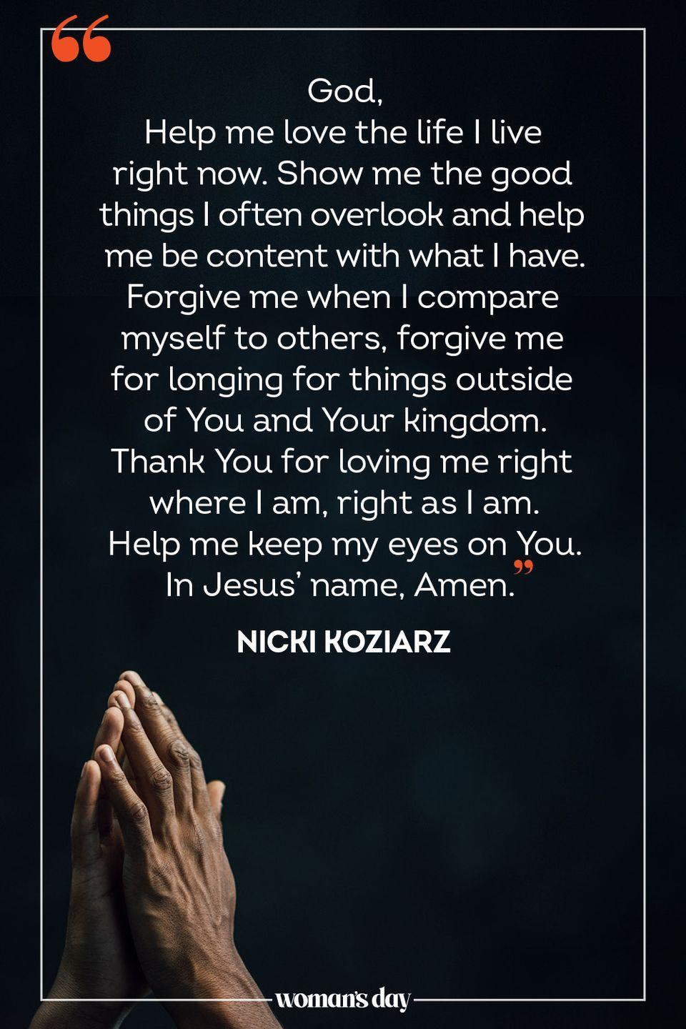 """<p>God, </p><p>Help me love the life I live right now. Show me the good things I often overlook and help me be content with what I have. Forgive me when I compare myself to others, forgive me for longing for things outside of You and Your kingdom. Thank You for loving me right where I am, right as I am. Help me keep my eyes on You. </p><p>In Jesus' name, Amen. </p><p>— <a href=""""https://www.oneplace.com/devotionals/your-daily-prayer/a-prayer-for-loving-the-life-you-have-your-daily-prayer-january-17-2019-11758483.html"""" rel=""""nofollow noopener"""" target=""""_blank"""" data-ylk=""""slk:Nicki Koziarz"""" class=""""link rapid-noclick-resp"""">Nicki Koziarz</a></p>"""