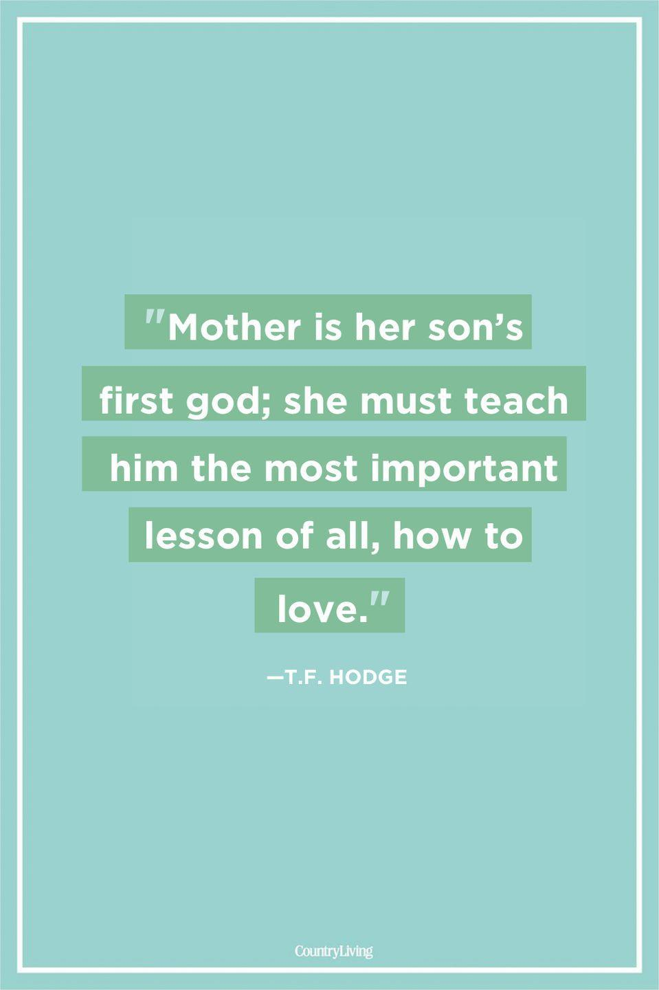 "<p>""Mother is her son's first god; she must teach him the most important lesson of all, how to love.""</p>"