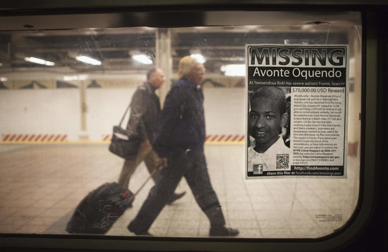 "A missing poster for Avonte Oquendo, a 14-year-old autistic boy who has been missing for 3 weeks since walking out of his school, is posted on a subway window in the Times Square station of New York, October 25, 2013. New York Police commissioner Ray Kelly has been quoted in local media saying ""Unfortunately, we are not hopeful that we're going to find this young man alive, but we are continuing our search."" REUTERS/Carlo Allegri (UNITED STATES - Tags: SOCIETY TRANSPORT)"