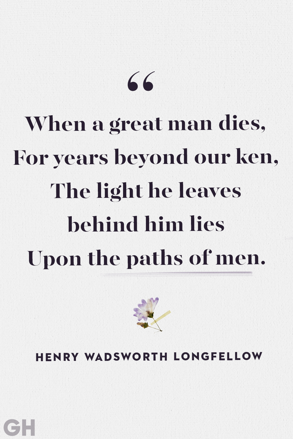 """<p>""""When a great man dies,</p><p>For years beyond our ken,</p><p>The light he leaves behind him lies</p><p>Upon the paths of men.""""</p>"""