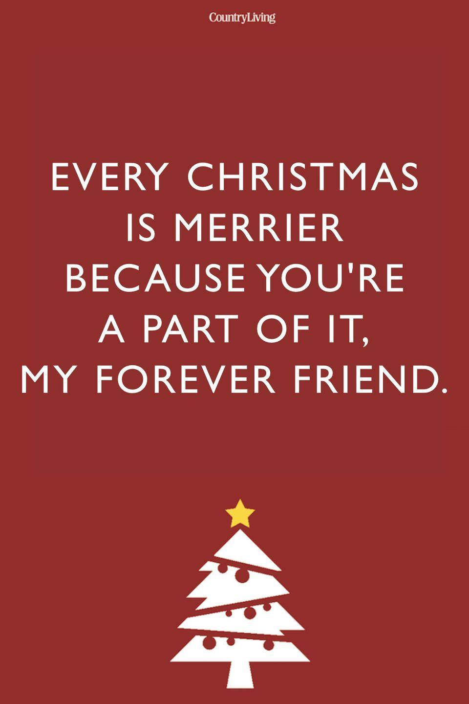 <p>Every Christmas is merrier because you're a part of it, my forever friend.</p>