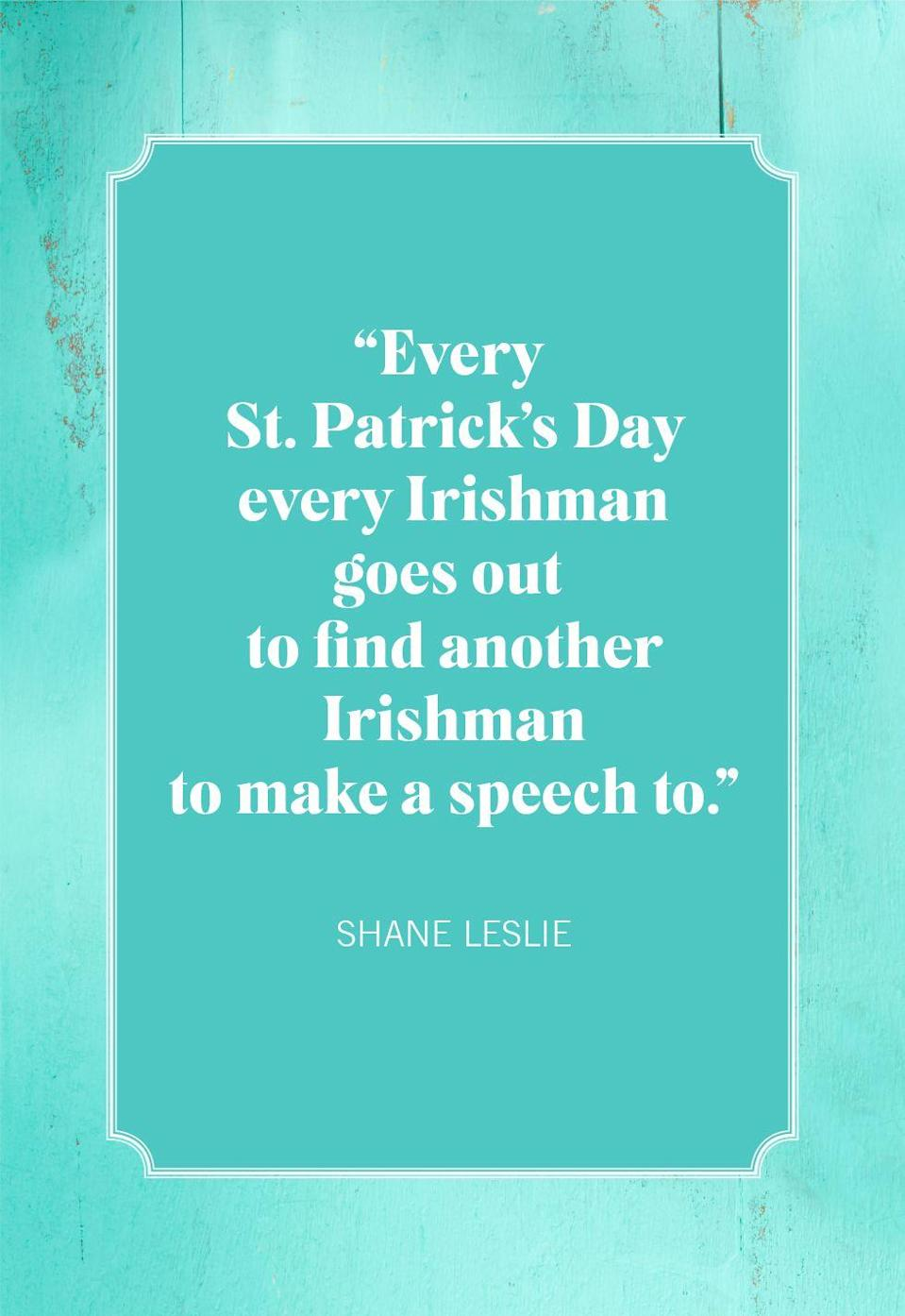 "<p>""Every St. Patrick's Day every Irishman goes out to find another Irishman to make a speech to.""</p>"