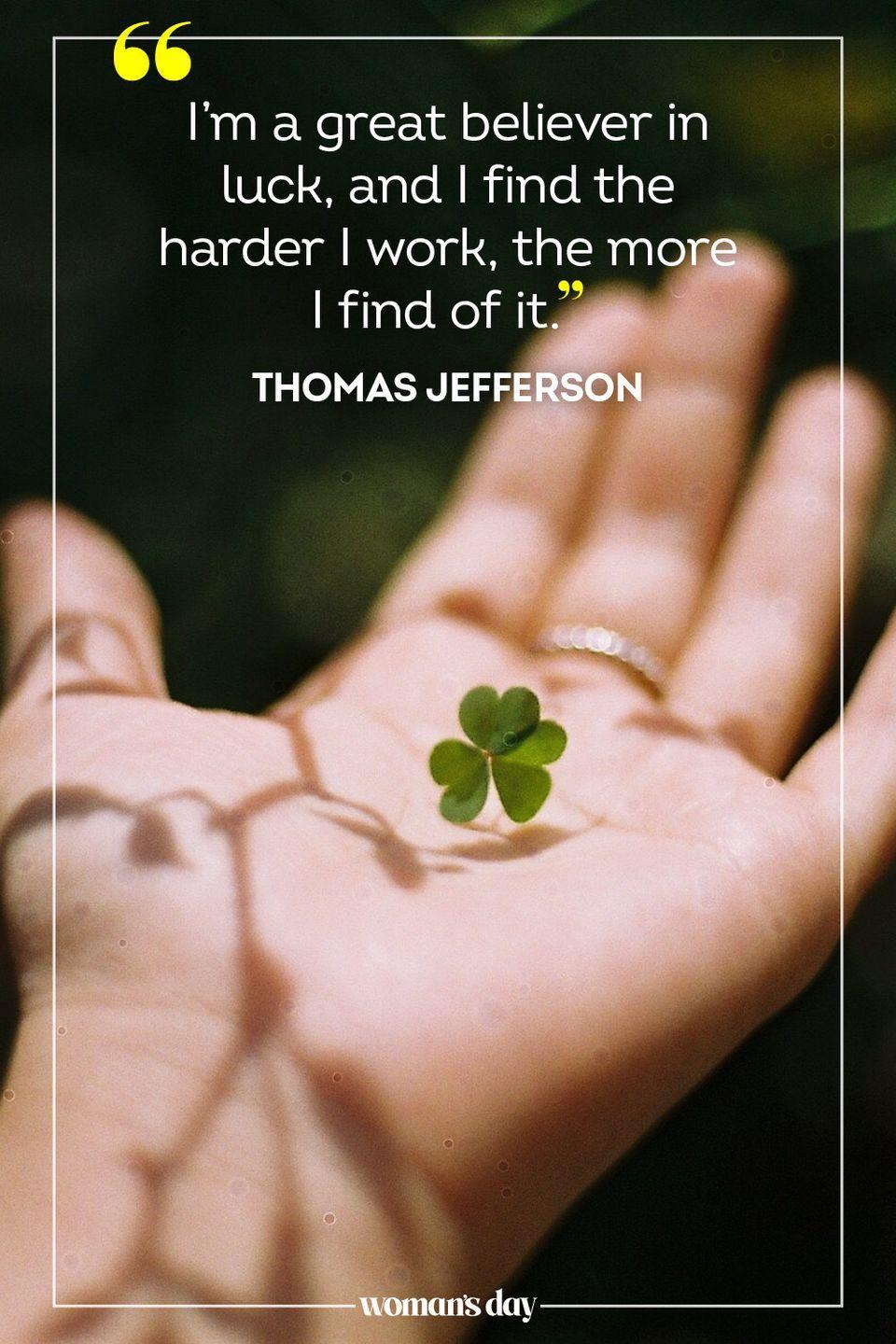 """<p>""""I'm a great believer in luck, and I find the harder I work, the more I find of it."""" — Thomas Jefferson</p>"""