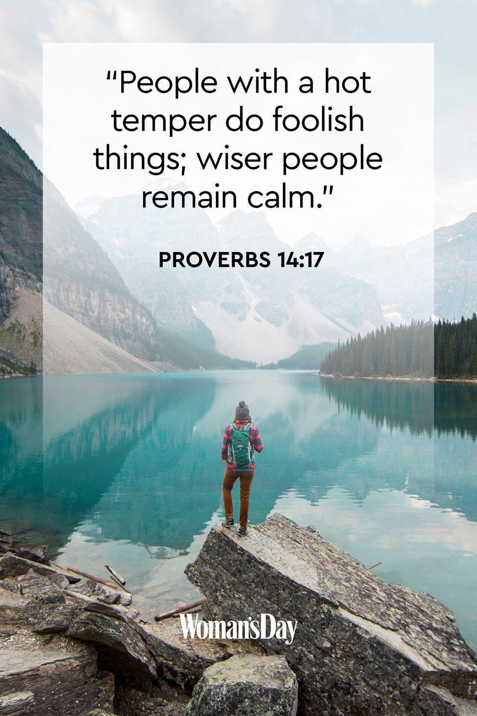 """<p>""""People with a hot temper do foolish things; wiser people remain calm.""""</p><p><strong>The Good News</strong>: Anger is a normal response to some situations, but it's how you respond to them that makes you who you are. </p>"""
