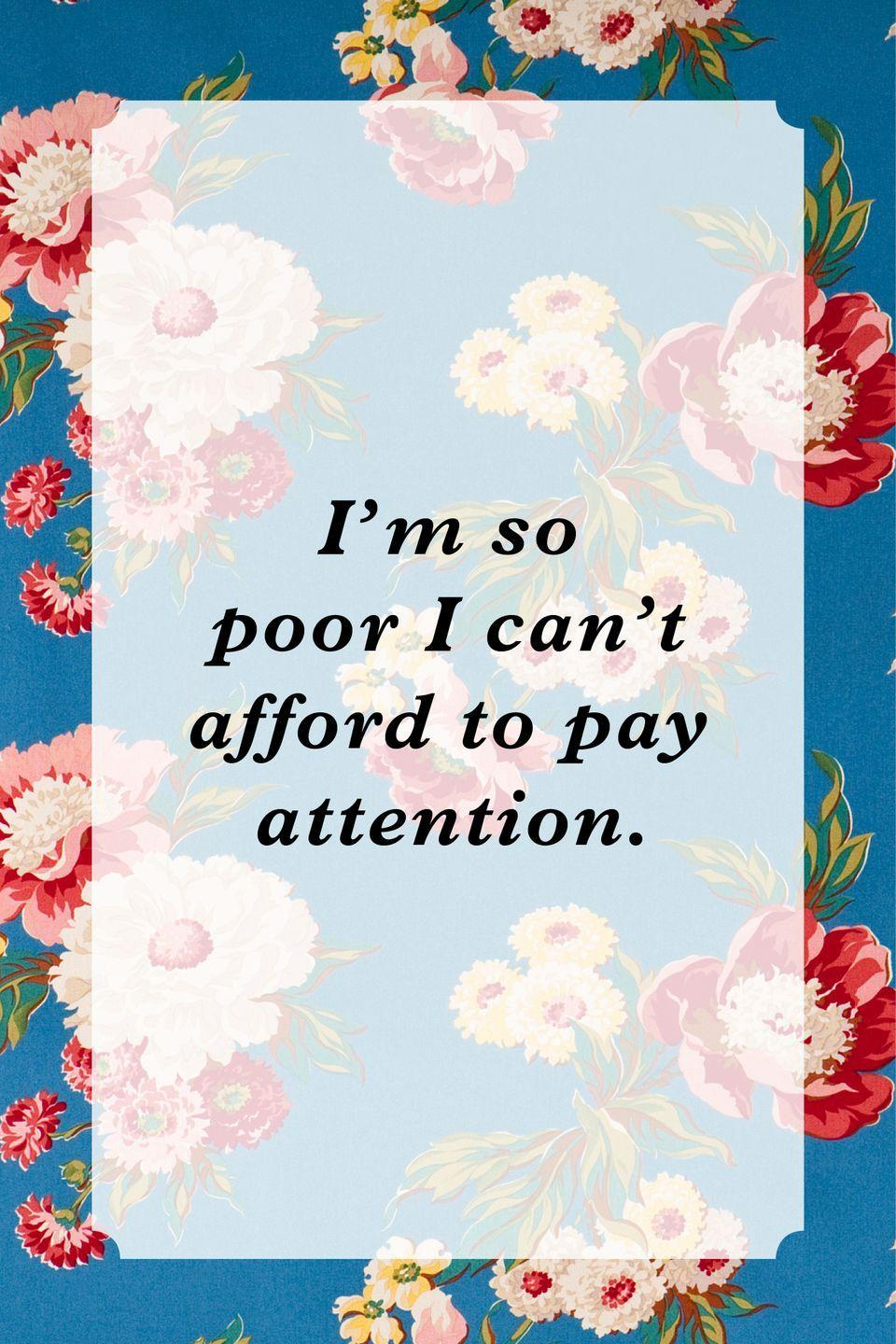"""<p>""""I'm so poor I can't afford to pay attention.""""</p>"""