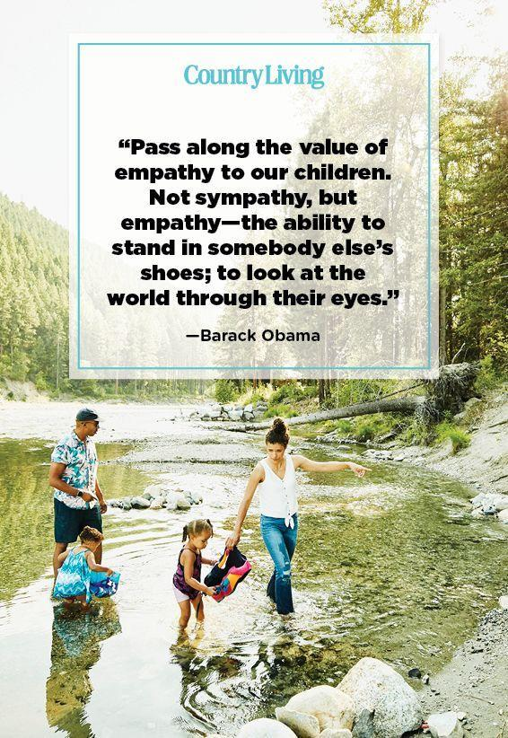 "<p>""Pass along the value of empathy to our children. Not sympathy, but empathy—the ability to stand in somebody else's shoes; to look at the world through their eyes.""</p>"