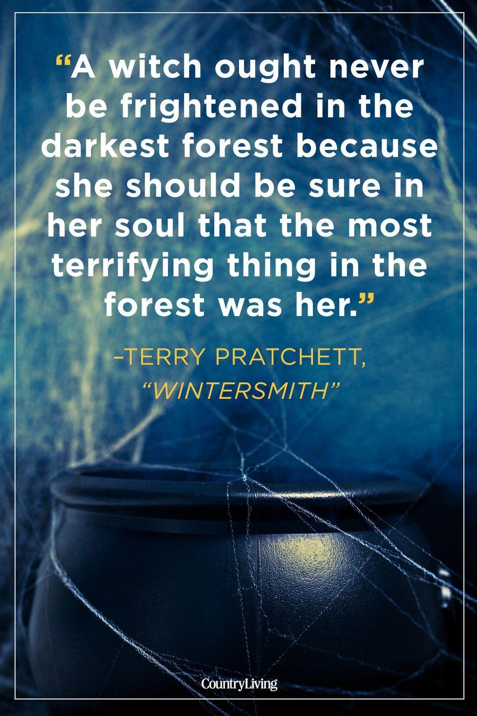 """<p>""""A witch ought never be frightened in the darkest forest because she should be sure in her soul that the most terrifying thing in the forest was her.""""</p>"""