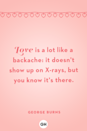 <p>Love is a lot like a backache: it doesn't show up on X-rays, but you know it's there.</p>