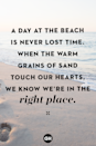 <p>A day at the beach is never lost time. When the warm grains of sand touch our hearts, we know we're in the right place.</p>