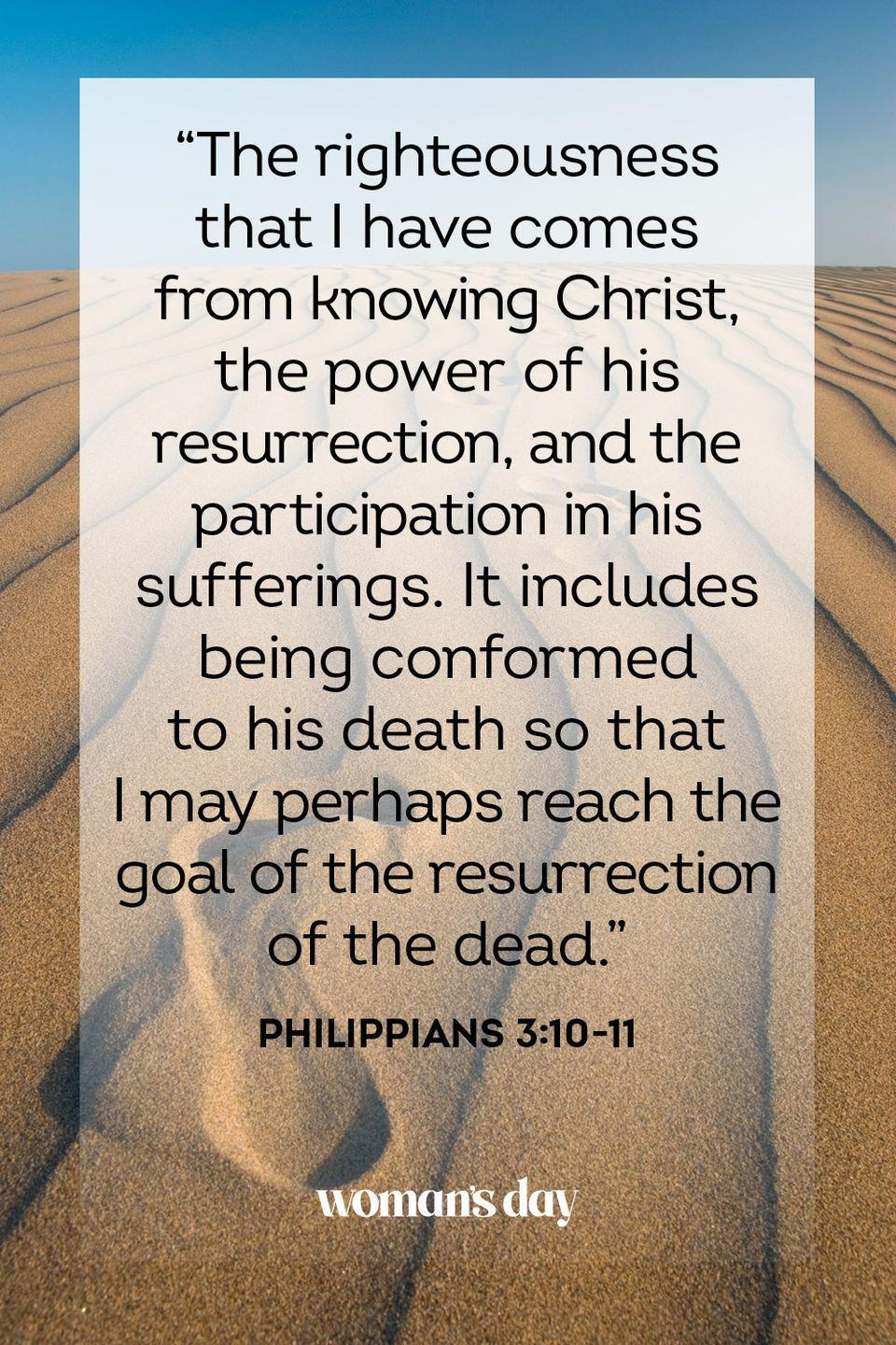 "<p>""The righteousness that I have comes from knowing Christ, the power of his resurrection, and the participation in his sufferings. It includes being conformed to his death so that I may perhaps reach the goal of the resurrection of the dead."" — Philippians 3:10-11</p>"
