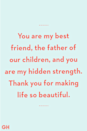 <p>You are my best friend, the father of our children, and you are my hidden strength. Thank you for making life so beautiful.</p>