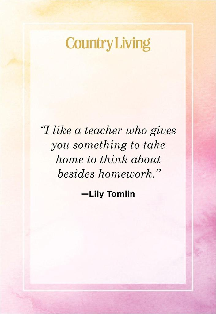 """<p>""""I like a teacher who gives you something to take home to think about besides homework.""""</p>"""