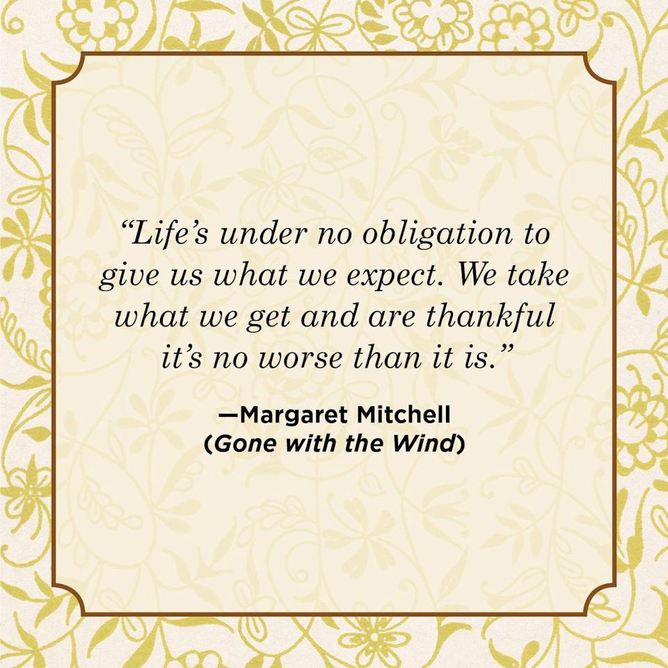 "<p>""Life's under no obligation to give us what we expect. We take what we get and are thankful it's no worse than it is.""</p>"