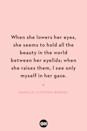 <p>When she lowers her eyes, she seems to hold all the beauty in the world between her eyelids; when she raises them, I see only myself in her gaze.</p>