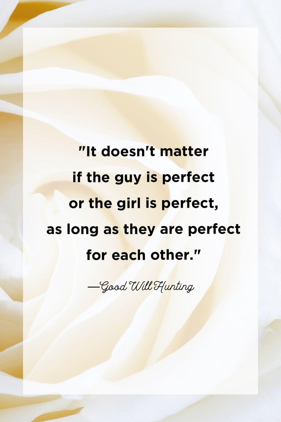 """<p>""""It doesn't matter if the guy is perfect or the girl is perfect, as long as they are perfect for each other.""""</p>"""