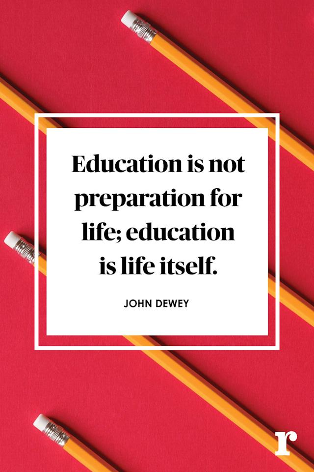 "<p>""Education is not preparation for life; education is life itself.""</p>"