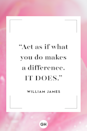 <p>Act as if what you do makes a difference. It does. </p>
