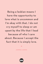<p>Being a lesbian means I have the opportunity to love what is uncommon and I'm okay with that. I do not cry myself to sleep or am upset by the life that I lead because of who I care about. Because I accept the fact that it is simply love.</p>