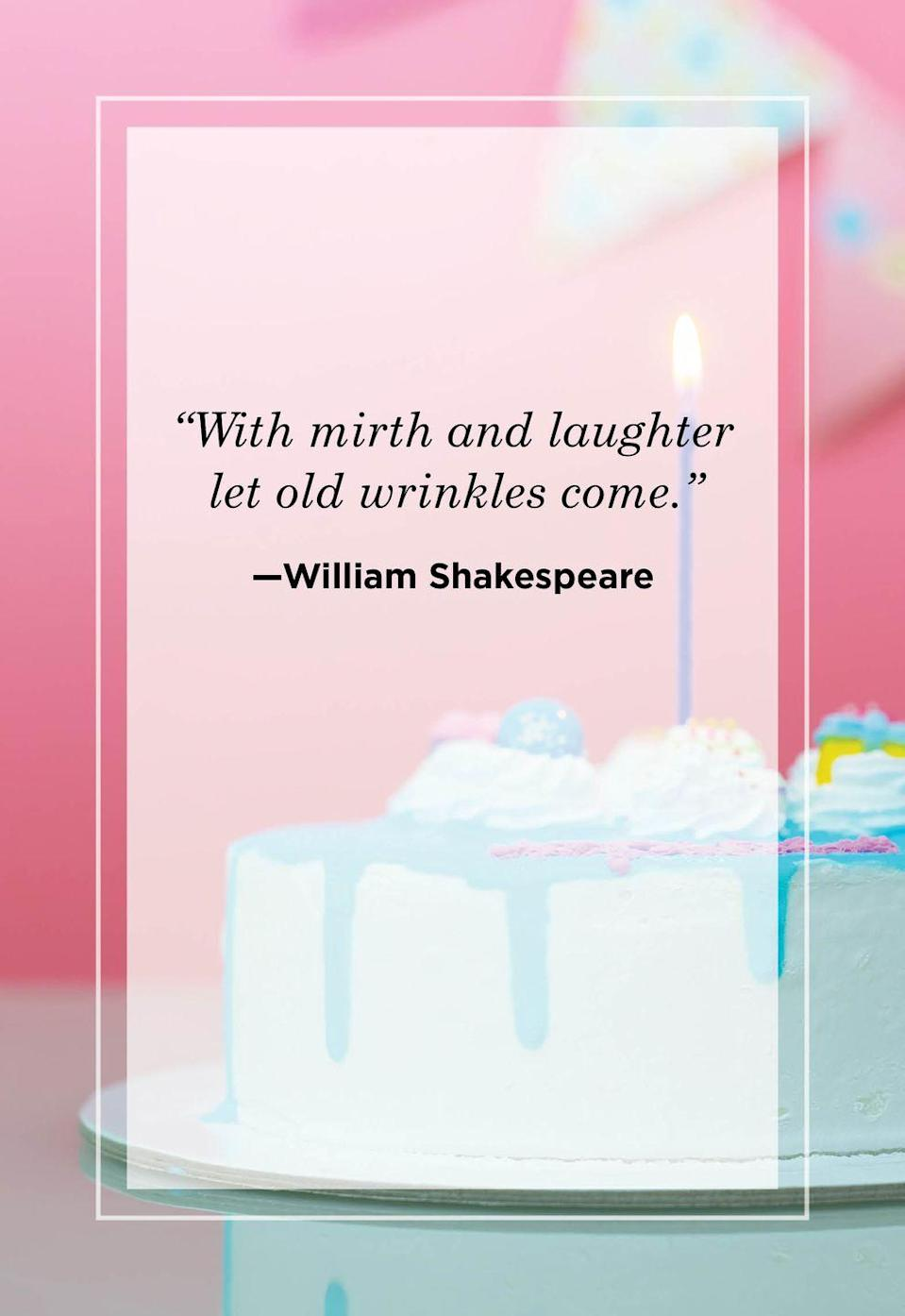 """<p>""""With mirth and laughter let old wrinkles come.""""</p>"""
