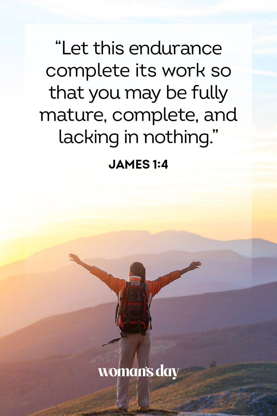 """<p>""""Let this endurance complete its work so that you may be fully mature, complete, and lacking in nothing."""" — James 1:4</p><p><strong>THE GOOD NEWS</strong>: Continuing to endure through the tough times is what allows you to develop into a fuller, more complete person.</p>"""