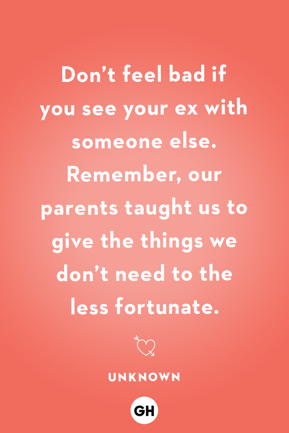 <p>Don't feel bad if you see your ex with someone else. Remember, our parents taught us to give the things we don't need to the less fortunate.</p>