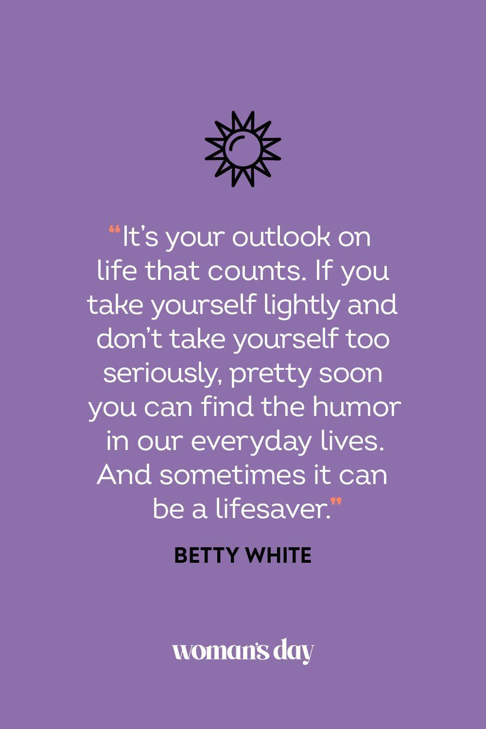 <p>It's your outlook on life that counts. If you take yourself lightly and don't take yourself too seriously, pretty soon you can find the humor in our everyday lives. And sometimes it can be a lifesaver.</p>