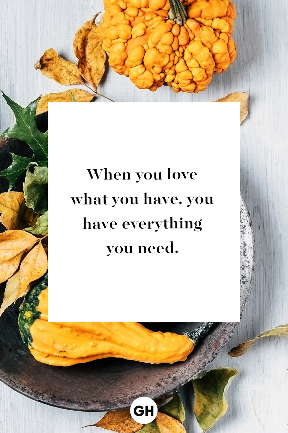 <p>When you love what you have, you have everything you need.</p>