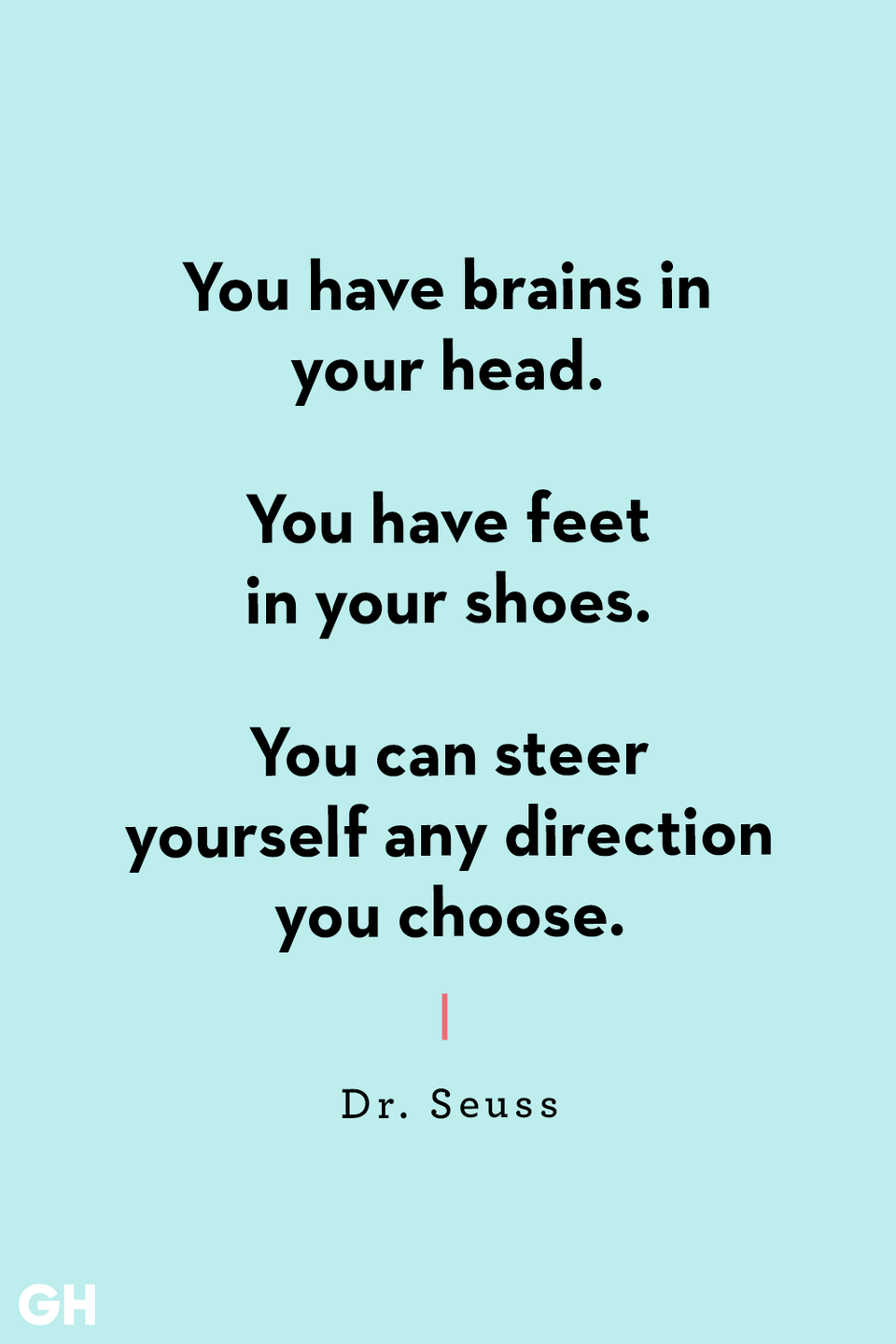 <p>You have brains in your head. </p><p>You have feet in your shoes. </p><p>You can steer yourself any direction you choose.</p>